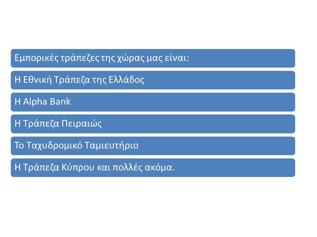 Εμπορικές τράπεζες της χώρας μας είναι: Η Εθνική Τράπεζα της Ελλάδος Η Alpha Bank Η Τράπεζα Πειραιώς Το Ταχυδρομικό Ταμιευτήριο Η Τράπεζα Κύπρου και πολλές ακόμα.