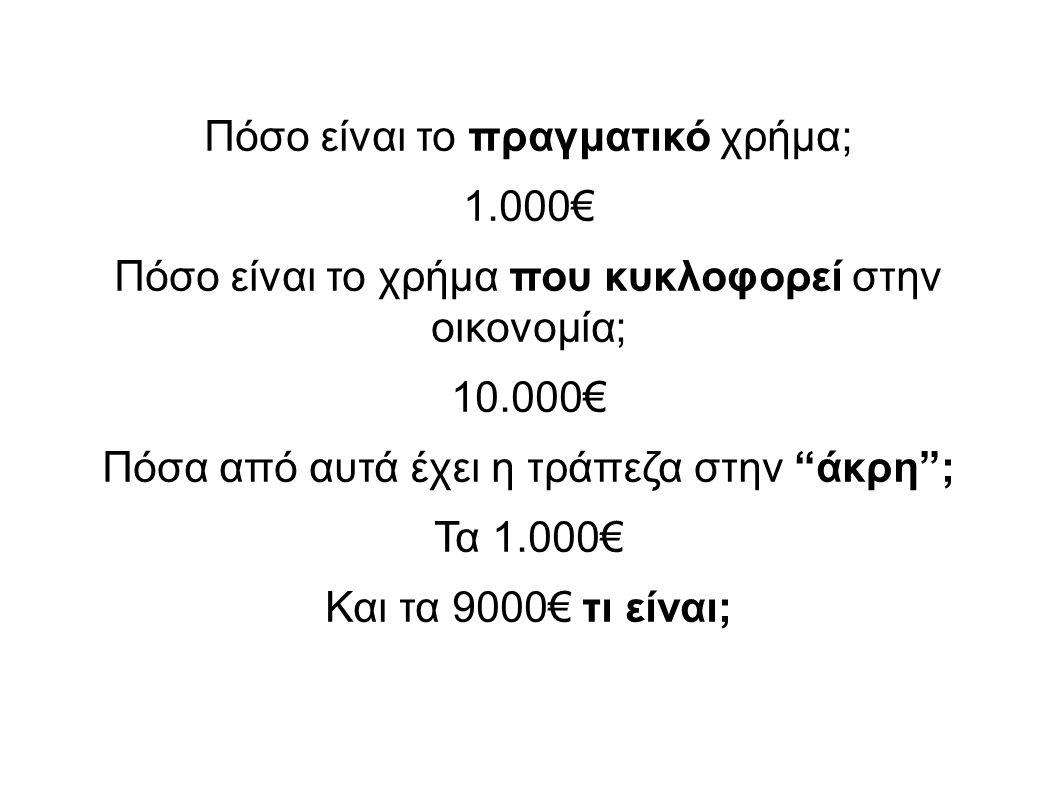 Πόσο είναι το πραγματικό χρήμα; 1.000€ Πόσο είναι το χρήμα που κυκλοφορεί στην οικονομία; 10.000€ Πόσα από αυτά έχει η τράπεζα στην άκρη ; Τα 1.000€ Και τα 9000€ τι είναι;