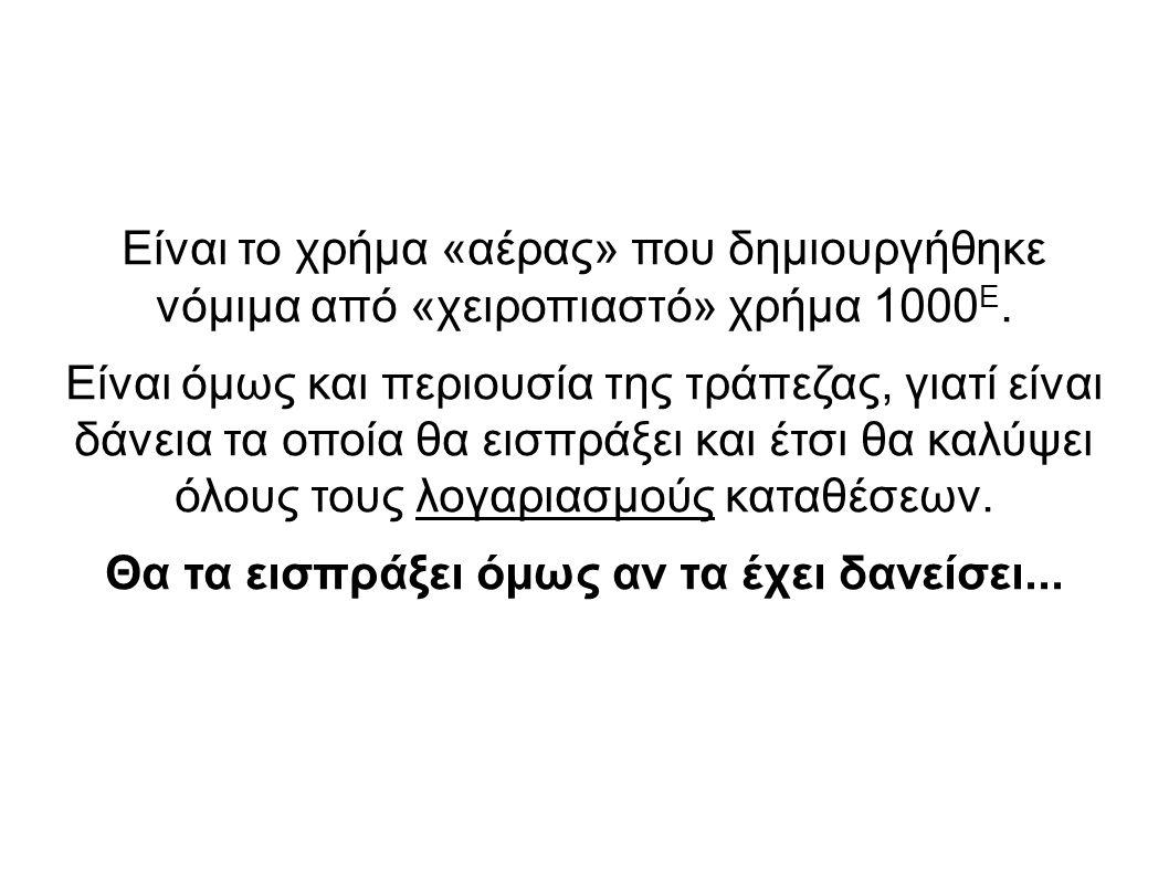 Είναι το χρήμα «αέρας» που δημιουργήθηκε νόμιμα από «χειροπιαστό» χρήμα 1000 Ε. Είναι όμως και περιουσία της τράπεζας, γιατί είναι δάνεια τα οποία θα