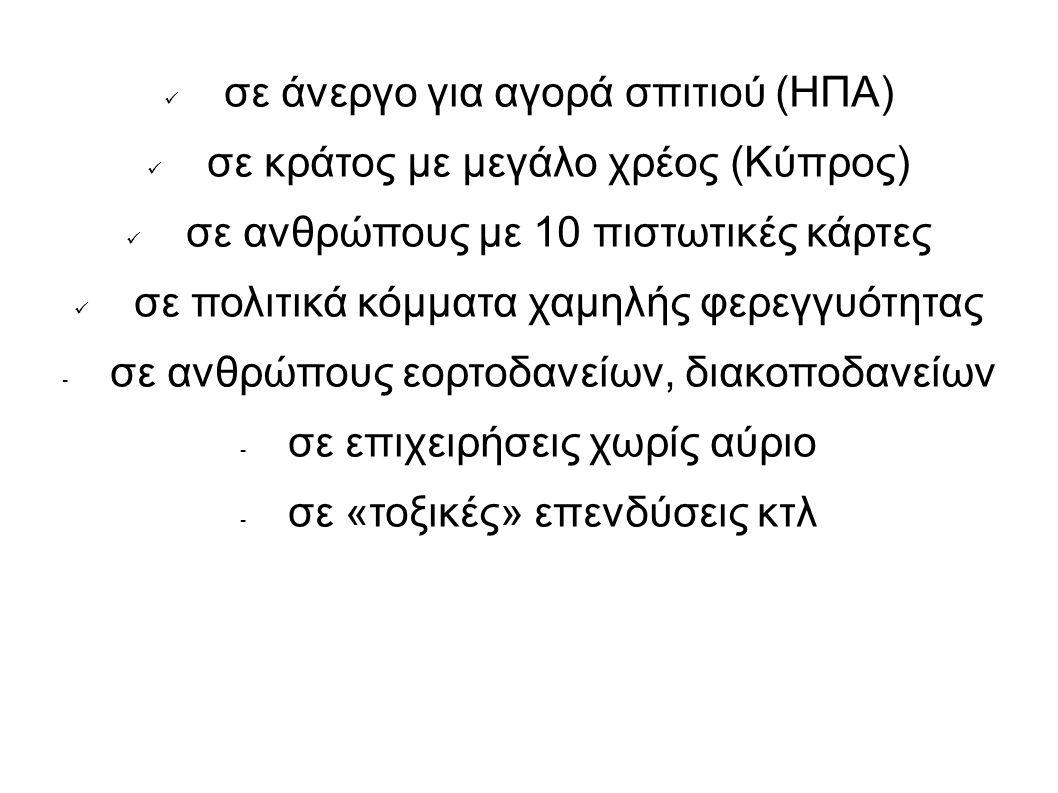 σε άνεργο για αγορά σπιτιού (ΗΠΑ) σε κράτος με μεγάλο χρέος (Κύπρος) σε ανθρώπους με 10 πιστωτικές κάρτες σε πολιτικά κόμματα χαμηλής φερεγγυότητας - σε ανθρώπους εορτοδανείων, διακοποδανείων - σε επιχειρήσεις χωρίς αύριο - σε «τοξικές» επενδύσεις κτλ