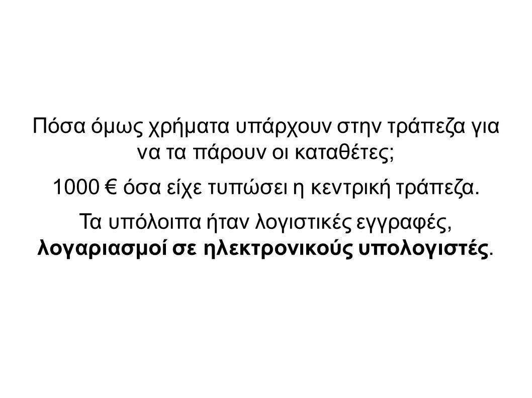 Πόσα όμως χρήματα υπάρχουν στην τράπεζα για να τα πάρουν οι καταθέτες; 1000 € όσα είχε τυπώσει η κεντρική τράπεζα. Τα υπόλοιπα ήταν λογιστικές εγγραφέ