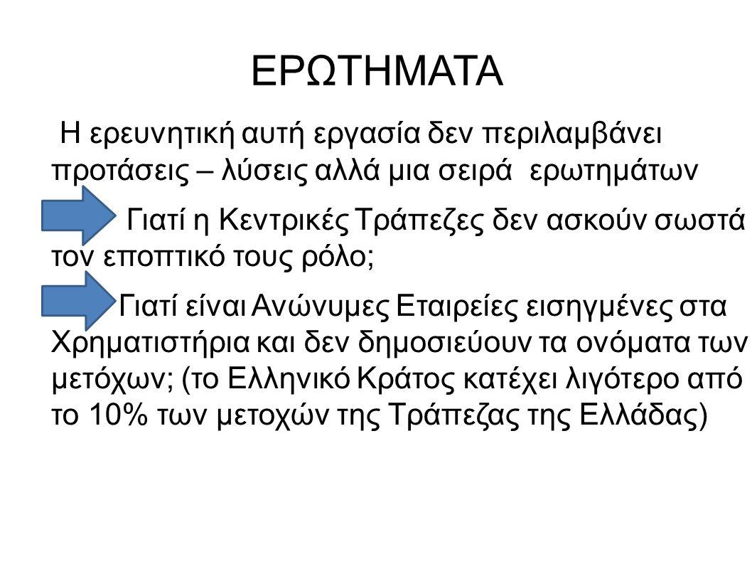 ΕΡΩΤΗΜΑΤΑ Η ερευνητική αυτή εργασία δεν περιλαμβάνει προτάσεις – λύσεις αλλά μια σειρά ερωτημάτων Γιατί η Κεντρικές Τράπεζες δεν ασκούν σωστά τον εποπτικό τους ρόλο; Γιατί είναι Ανώνυμες Εταιρείες εισηγμένες στα Χρηματιστήρια και δεν δημοσιεύουν τα ονόματα των μετόχων; (το Ελληνικό Κράτος κατέχει λιγότερο από το 10% των μετοχών της Τράπεζας της Ελλάδας)
