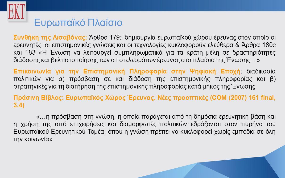 Ευρωπαϊκό Πλαίσιο Συνθήκη της Λισαβόνας: Άρθρο 179: 'δημιουργία ευρωπαϊκού χώρου έρευνας στον οποίο οι ερευνητές, οι επιστημονικές γνώσεις και οι τεχνολογίες κυκλοφορούν ελεύθερα & Άρθρα 180c και 183 «Η Ένωση να λειτουργεί συμπληρωματικά για τα κράτη μέλη σε δραστηριότητες διάδοσης και βελτιστοποίησης των αποτελεσμάτων έρευνας στο πλαίσιο της Ένωσης…» Επικοινωνία για την Επιστημονική Πληροφορία στην Ψηφιακή Εποχή: διαδικασία πολιτικών για α) πρόσβαση σε και διάδοση της επιστημονικής πληροφορίας και β) στρατηγικές για τη διατήρηση της επιστημονικής πληροφορίας κατά μήκος της Ένωσης Πράσινη Βίβλος: Ευρωπαϊκός Χώρος Έρευνας.