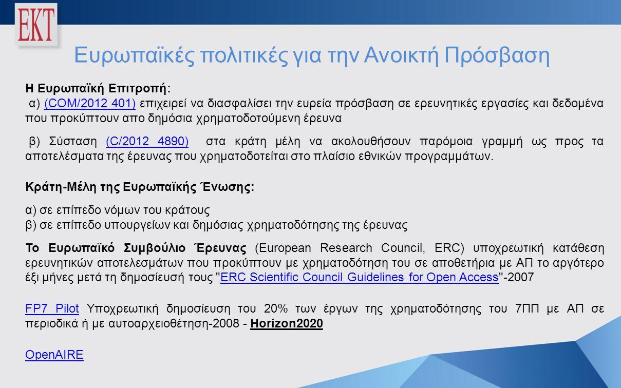 Ευρωπαϊκές πολιτικές για την Ανοικτή Πρόσβαση Η Ευρωπαϊκή Επιτροπή: α) (COM/2012 401) επιχειρεί να διασφαλίσει την ευρεία πρόσβαση σε ερευνητικές εργασίες και δεδομένα που προκύπτουν απο δημόσια χρηματοδοτούμενη έρευνα(COM/2012 401) β) Σύσταση (C/2012 4890) στα κράτη μέλη να ακολουθήσουν παρόμοια γραμμή ως προς τα αποτελέσματα της έρευνας που χρηματοδοτείται στο πλαίσιο εθνικών προγραμμάτων.(C/2012 4890) Κράτη-Μέλη της Ευρωπαϊκής Ένωσης: α) σε επίπεδο νόμων του κράτους β) σε επίπεδο υπουργείων και δημόσιας χρηματοδότησης της έρευνας Το Ευρωπαϊκό Συμβούλιο Έρευνας (European Research Council, ERC) υποχρεωτική κατάθεση ερευνητικών αποτελεσμάτων που προκύπτουν με χρηματοδότηση του σε αποθετήρια με ΑΠ το αργότερο έξι μήνες μετά τη δημοσίευσή τους ERC Scientific Council Guidelines for Open Access -2007ERC Scientific Council Guidelines for Open Access FP7 PilotFP7 Pilot Υποχρεωτική δημοσίευση του 20% των έργων της χρηματοδότησης του 7ΠΠ με ΑΠ σε περιοδικά ή με αυτοαρχειοθέτηση-2008 - Horizon2020 OpenAIRE