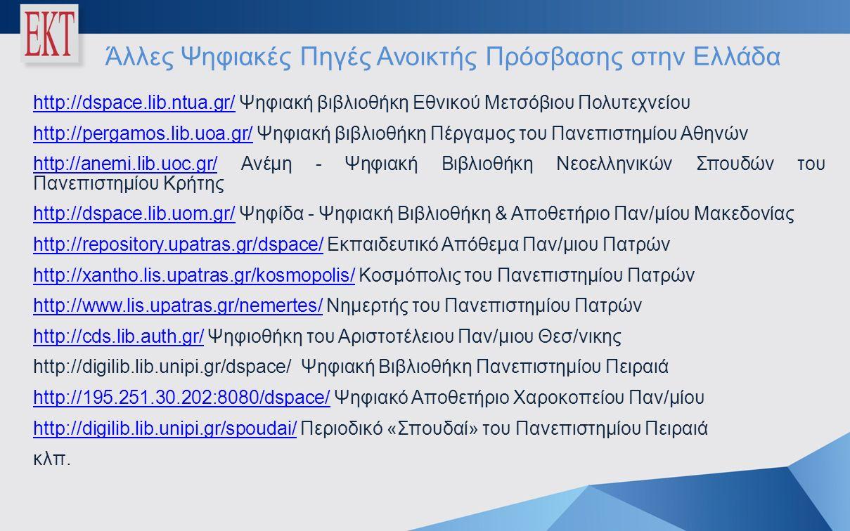 Άλλες Ψηφιακές Πηγές Ανοικτής Πρόσβασης στην Ελλάδα http://dspace.lib.ntua.gr/http://dspace.lib.ntua.gr/ Ψηφιακή βιβλιοθήκη Εθνικού Μετσόβιου Πολυτεχνείου http://pergamos.lib.uoa.gr/http://pergamos.lib.uoa.gr/ Ψηφιακή βιβλιοθήκη Πέργαμος του Πανεπιστημίου Αθηνών http://anemi.lib.uoc.gr/http://anemi.lib.uoc.gr/ Ανέμη - Ψηφιακή Βιβλιοθήκη Νεοελληνικών Σπουδών του Πανεπιστημίου Κρήτης http://dspace.lib.uom.gr/http://dspace.lib.uom.gr/ Ψηφίδα - Ψηφιακή Βιβλιοθήκη & Αποθετήριο Παν/μίου Μακεδονίας http://repository.upatras.gr/dspace/http://repository.upatras.gr/dspace/ Εκπαιδευτικό Απόθεμα Παν/μιου Πατρών http://xantho.lis.upatras.gr/kosmopolis/http://xantho.lis.upatras.gr/kosmopolis/ Κοσμόπολις του Πανεπιστημίου Πατρών http://www.lis.upatras.gr/nemertes/http://www.lis.upatras.gr/nemertes/ Νημερτής του Πανεπιστημίου Πατρών http://cds.lib.auth.gr/http://cds.lib.auth.gr/ Ψηφιοθήκη του Αριστοτέλειου Παν/μιου Θεσ/νικης http://digilib.lib.unipi.gr/dspace/ Ψηφιακή Βιβλιοθήκη Πανεπιστημίου Πειραιά http://195.251.30.202:8080/dspace/http://195.251.30.202:8080/dspace/ Ψηφιακό Αποθετήριο Χαροκοπείου Παν/μίου http://digilib.lib.unipi.gr/spoudai/http://digilib.lib.unipi.gr/spoudai/ Περιοδικό «Σπουδαί» του Πανεπιστημίου Πειραιά κλπ.