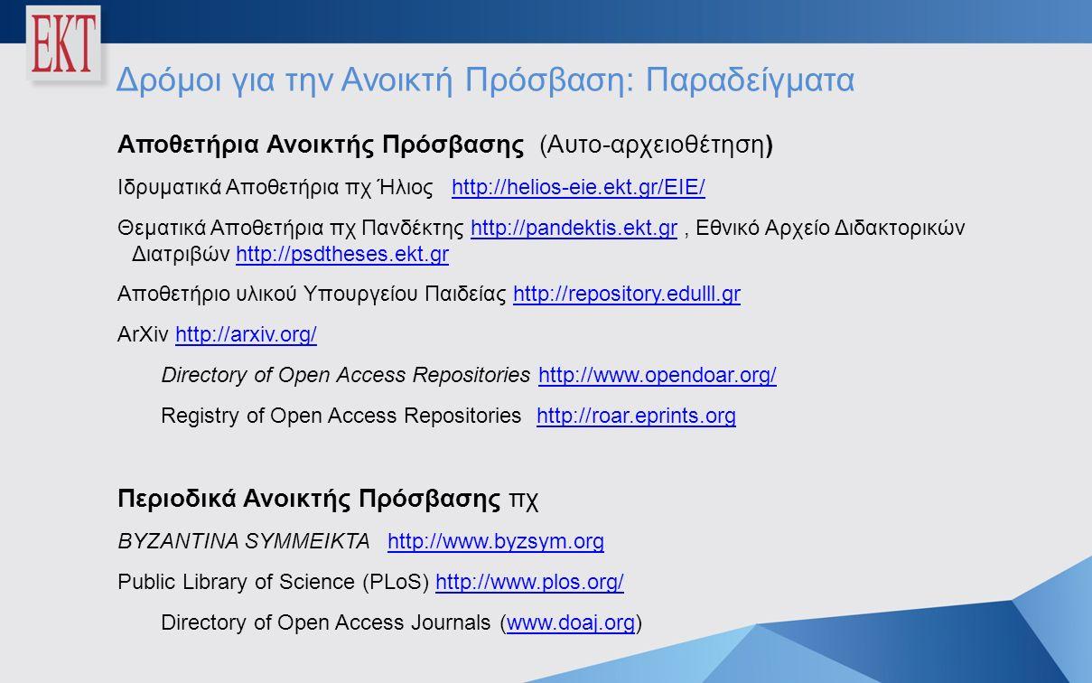 Δρόμοι για την Ανοικτή Πρόσβαση: Παραδείγματα Αποθετήρια Ανοικτής Πρόσβασης (Αυτο-αρχειοθέτηση) Ιδρυματικά Αποθετήρια πχ Ήλιος http://helios-eie.ekt.gr/EIE/http://helios-eie.ekt.gr/EIE/ Θεματικά Αποθετήρια πχ Πανδέκτης http://pandektis.ekt.gr, Εθνικό Αρχείο Διδακτορικών Διατριβών http://psdtheses.ekt.grhttp://pandektis.ekt.grhttp://psdtheses.ekt.gr Αποθετήριο υλικού Υπουργείου Παιδείας http://repository.edulll.grhttp://repository.edulll.gr ArXiv http://arxiv.org/http://arxiv.org/ Directory of Open Access Repositories http://www.opendoar.org/http://www.opendoar.org/ Registry of Open Access Repositories http://roar.eprints.orghttp://roar.eprints.org Περιοδικά Ανοικτής Πρόσβασης πχ BYZANTINA SYMMEIKTA http://www.byzsym.orghttp://www.byzsym.org Public Library of Science (PLoS) http://www.plos.org/http://www.plos.org/ Directory of Open Access Journals (www.doaj.org)www.doaj.org