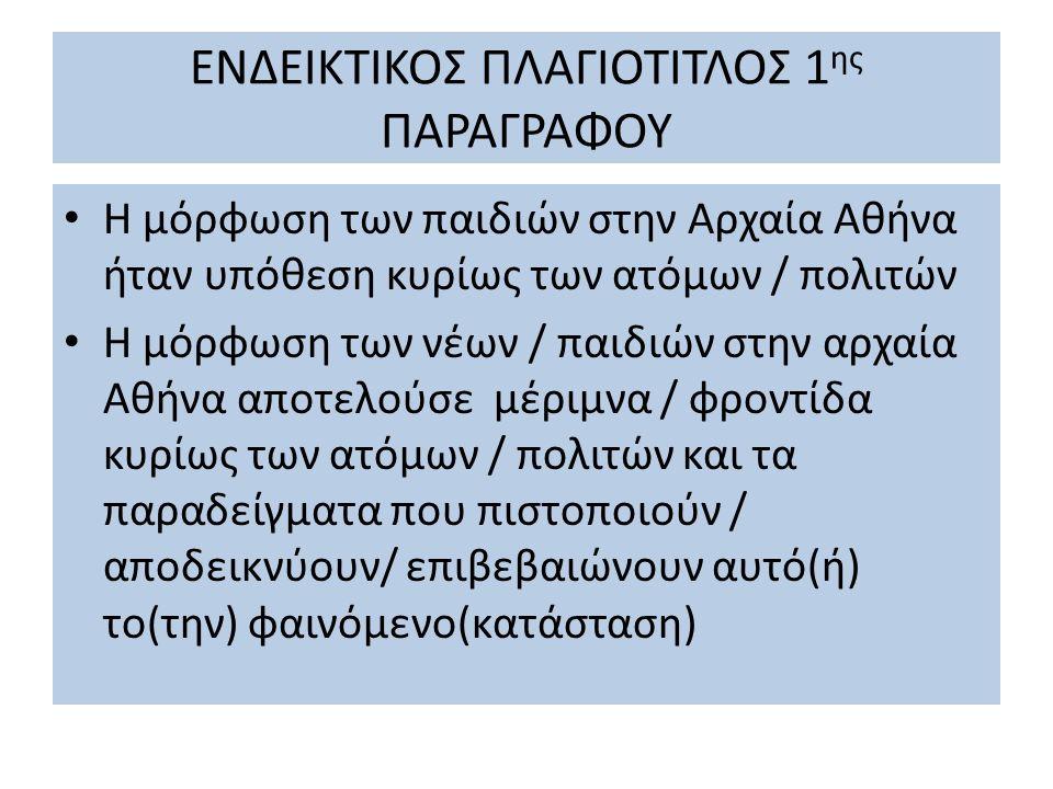ΕΝΔΕΙΚΤΙΚΟΣ ΠΛΑΓΙΟΤΙΤΛΟΣ 1 ης ΠΑΡΑΓΡΑΦΟΥ Η μόρφωση των παιδιών στην Αρχαία Αθήνα ήταν υπόθεση κυρίως των ατόμων / πολιτών Η μόρφωση των νέων / παιδιών
