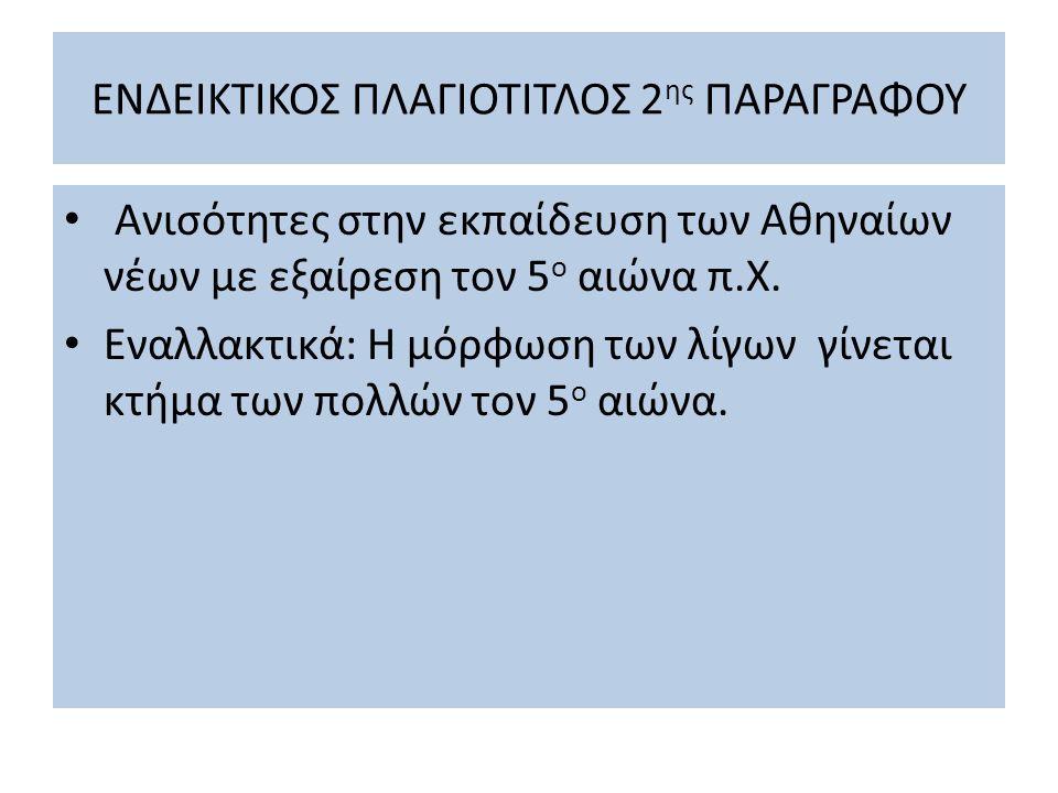 ΕΝΔΕΙΚΤΙΚΟΣ ΠΛΑΓΙΟΤΙΤΛΟΣ 2 ης ΠΑΡΑΓΡΑΦΟΥ Ανισότητες στην εκπαίδευση των Αθηναίων νέων με εξαίρεση τον 5 ο αιώνα π.Χ. Εναλλακτικά: Η μόρφωση των λίγων