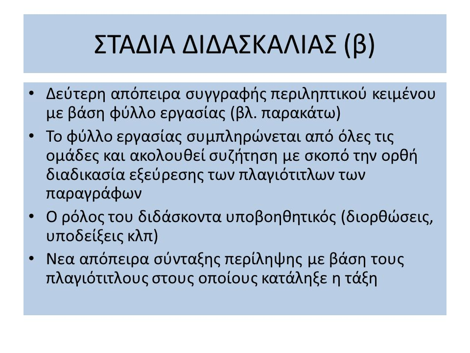 ΣΤΑΔΙΑ ΔΙΔΑΣΚΑΛΙΑΣ (β) Δεύτερη απόπειρα συγγραφής περιληπτικού κειμένου με βάση φύλλο εργασίας (βλ. παρακάτω) Το φύλλο εργασίας συμπληρώνεται από όλες