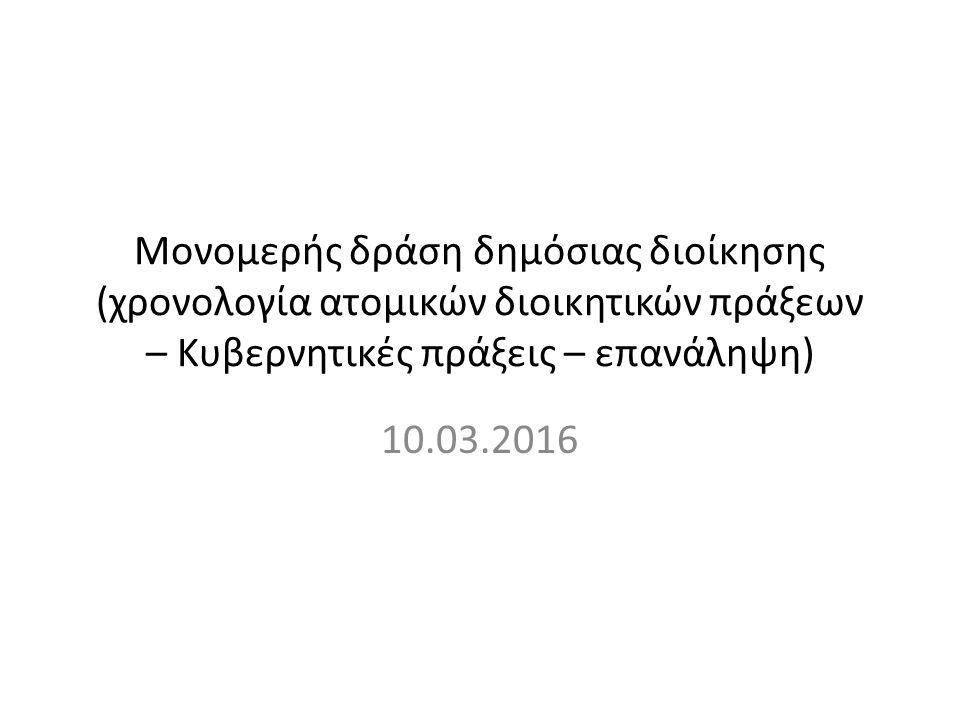 Μονομερής δράση δημόσιας διοίκησης (χρονολογία ατομικών διοικητικών πράξεων – Κυβερνητικές πράξεις – επανάληψη) 10.03.2016