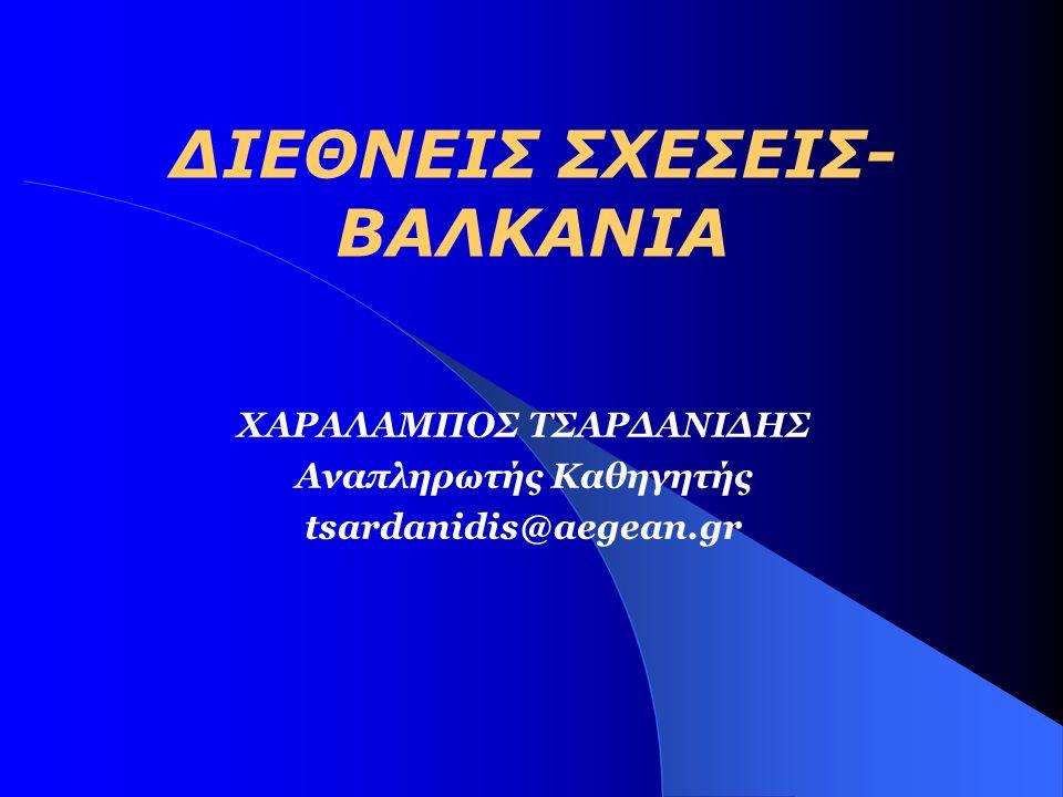 ΔΙΕΘΝΕΙΣ ΣΧΕΣΕΙΣ- ΒΑΛΚΑΝΙΑ ΧΑΡΑΛΑΜΠΟΣ ΤΣΑΡΔΑΝΙΔΗΣ Αναπληρωτής Καθηγητής tsardanidis@aegean.gr