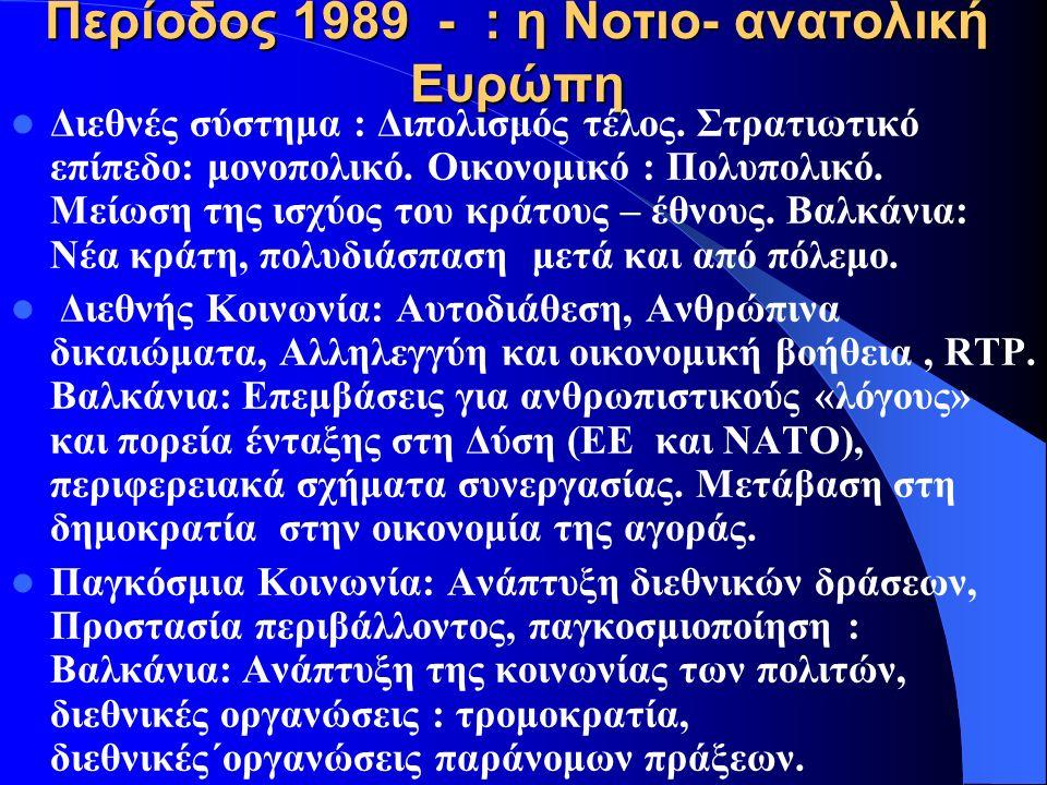 Περίοδος 1945- 1989 : τα Βαλκάνια Διεθνές σύστημα: Διπολικό σύστημα, ισορροπία δυνάμεων: Διαχωρισμός των Βαλκανίων Διεθνής Κοινωνία: Μη επέμβαση, κυριαρχία, έμφαση στην οικονομική ανάπτυξη: Διατήρηση ειρήνης και οικονομικής ανάπτυξης στα Βαλκάνια Παγκόσμια Κοινωνία: Ανάπτυξη πολυεθνικών και κινημάτων κατά του καπιταλισμού.
