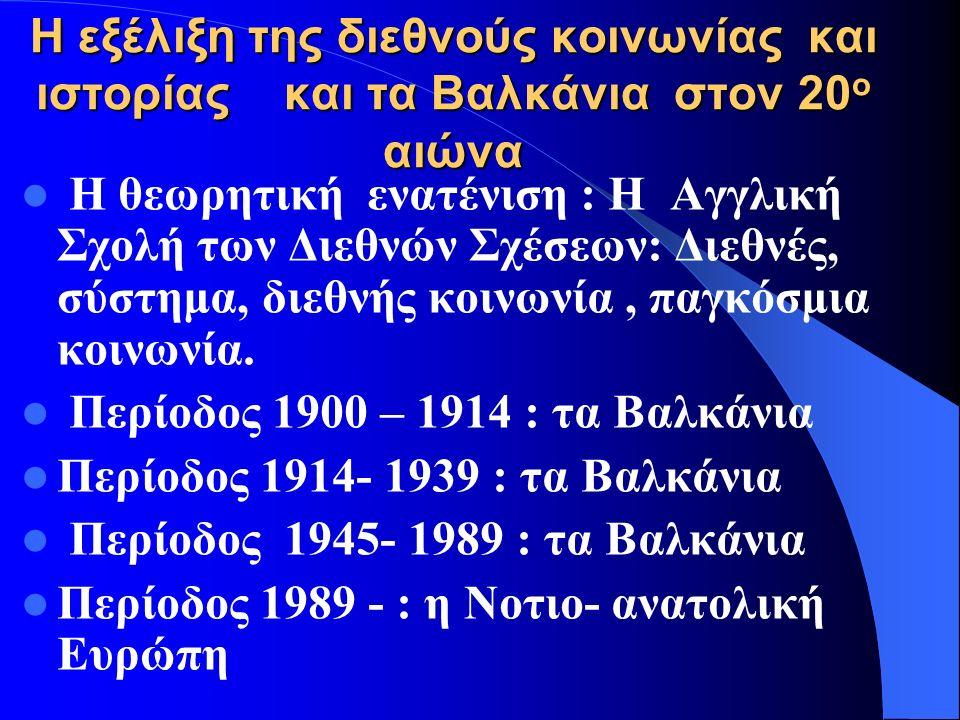 Η εξέλιξη της διεθνούς κοινωνίας και ιστορίας και τα Βαλκάνια στον 20 ο αιώνα Η θεωρητική ενατένιση : Η Αγγλική Σχολή των Διεθνών Σχέσεων: Διεθνές, σύστημα, διεθνής κοινωνία, παγκόσμια κοινωνία.