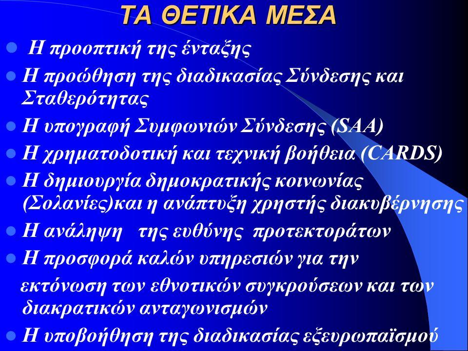 ΤΑ ΘΕΤΙΚΑ ΜΕΣΑ Η προοπτική της ένταξης Η προώθηση της διαδικασίας Σύνδεσης και Σταθερότητας Η υπογραφή Συμφωνιών Σύνδεσης (SAA) Η χρηματοδοτική και τεχνική βοήθεια (CARDS)
