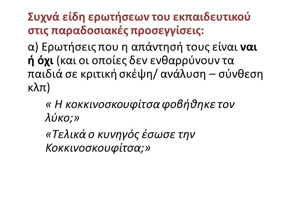 Συχνά είδη ερωτήσεων του εκπαιδευτικού στις παραδοσιακές προσεγγίσεις: α) Ερωτήσεις που η απάντησή τους είναι ναι ή όχι (και οι οποίες δεν ενθαρρύνουν τα παιδιά σε κριτική σκέψη/ ανάλυση – σύνθεση κλπ) « Η κοκκινοσκουφίτσα φοβήθηκε τον λύκο;» «Τελικά ο κυνηγός έσωσε την Κοκκινοσκουφίτσα;»