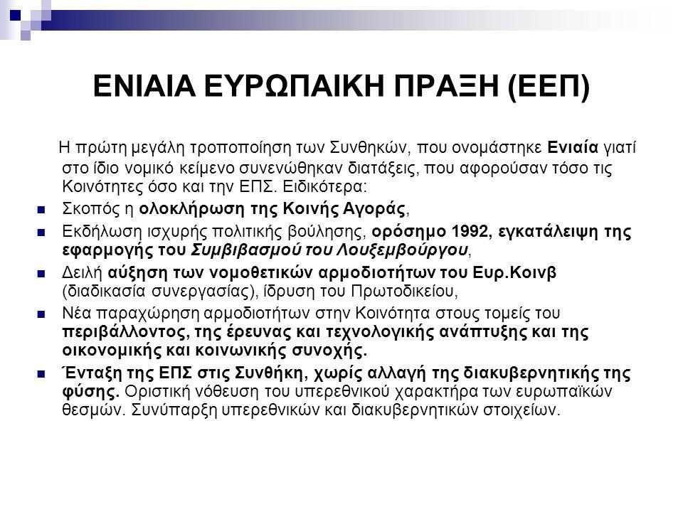 ΕΝΙΑΙΑ ΕΥΡΩΠΑΙΚΗ ΠΡΑΞΗ (ΕΕΠ) Η πρώτη μεγάλη τροποποίηση των Συνθηκών, που ονομάστηκε Ενιαία γιατί στο ίδιο νομικό κείμενο συνενώθηκαν διατάξεις, που α
