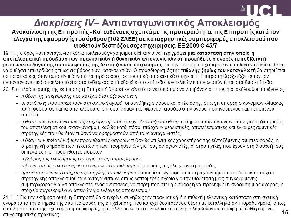 15 Διακρίσεις IV– Aντιανταγωνιστικός Aποκλεισμός Ανακοίνωση της Επιτροπής - Κατευθύνσεις σχετικά με τις προτεραιότητες της Επιτροπής κατά τον έλεγχο της εφαρμογής του άρθρου [102 ΣΛΕΕ] σε καταχρηστικές συμπεριφορές αποκλεισμού που υιοθετούν δεσπόζουσες επιχειρήσεις, ΕΕ 2009 C 45/7 19.