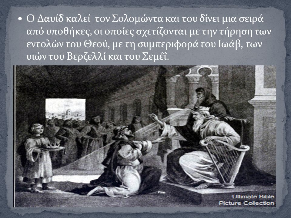 Ο Δαυίδ καλεί τον Σολομώντα και του δίνει μια σειρά από υποθήκες, οι οποίες σχετίζονται με την τήρηση των εντολών του Θεού, με τη συμπεριφορά του Ιωάβ, των υιών του Βερζελλί και του Σεμέΐ.