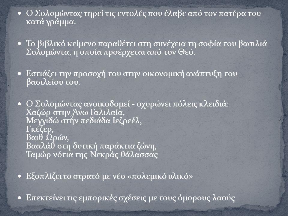 Ο Σολομώντας τηρεί τις εντολές που έλαβε από τον πατέρα του κατά γράμμα. Το βιβλικό κείμενο παραθέτει στη συνέχεια τη σοφία του βασιλιά Σολομώντα, η ο