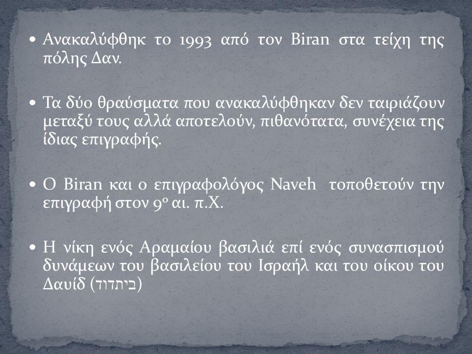 Ανακαλύφθηκ το 1993 από τον Biran στα τείχη της πόλης Δαν. Τα δύο θραύσματα που ανακαλύφθηκαν δεν ταιριάζουν μεταξύ τους αλλά αποτελούν, πιθανότατα, σ