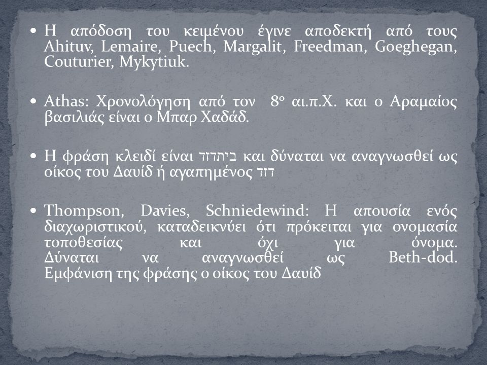 Η απόδοση του κειμένου έγινε αποδεκτή από τους Ahituv, Lemaire, Puech, Margalit, Freedman, Goeghegan, Couturier, Mykytiuk. Athas: Χρονολόγηση από τον