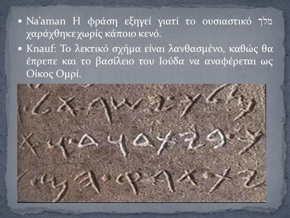 Na'aman Η φράση εξηγεί γιατί το ουσιαστικό מלך χαράχθηκε χωρίς κάποιο κενό. Knauf: Το λεκτικό σχήμα είναι λανθασμένο, καθώς θα έπρεπε και το βασίλειο