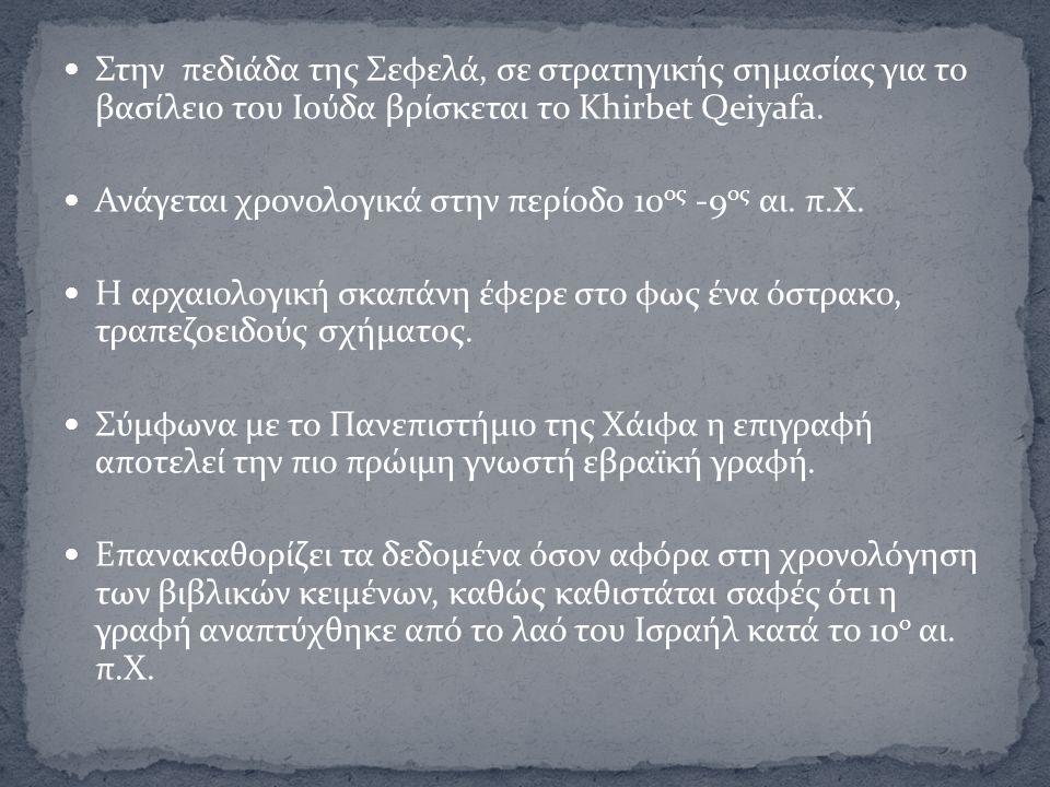 Στην πεδιάδα της Σεφελά, σε στρατηγικής σημασίας για το βασίλειο του Ιούδα βρίσκεται το Khirbet Qeiyafa. Ανάγεται χρονολογικά στην περίοδο 10 ος -9 ος