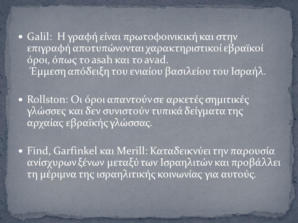 Galil: Η γραφή είναι πρωτοφοινικική και στην επιγραφή αποτυπώνονται χαρακτηριστικοί εβραϊκοί όροι, όπως το asah και το avad. Έμμεση απόδειξη του ενιαί