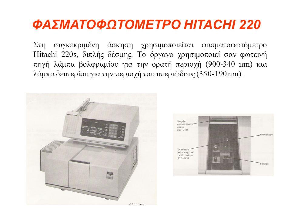 Στη συγκεκριμένη άσκηση χρησιμοποιείται φασματοφωτόμετρο Hitachi 220s, διπλής δέσμης. Το όργανο χρησιμοποιεί σαν φωτεινή πηγή λάμπα βολφραμίου για την