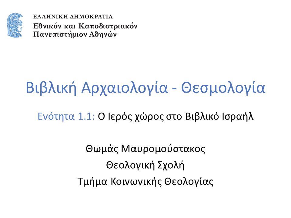 Βιβλική Αρχαιολογία - Θεσμολογία Ενότητα 1.1: Ο Ιερός χώρος στο Βιβλικό Ισραήλ Θωμάς Μαυρομούστακος Θεολογική Σχολή Τμήμα Κοινωνικής Θεολογίας