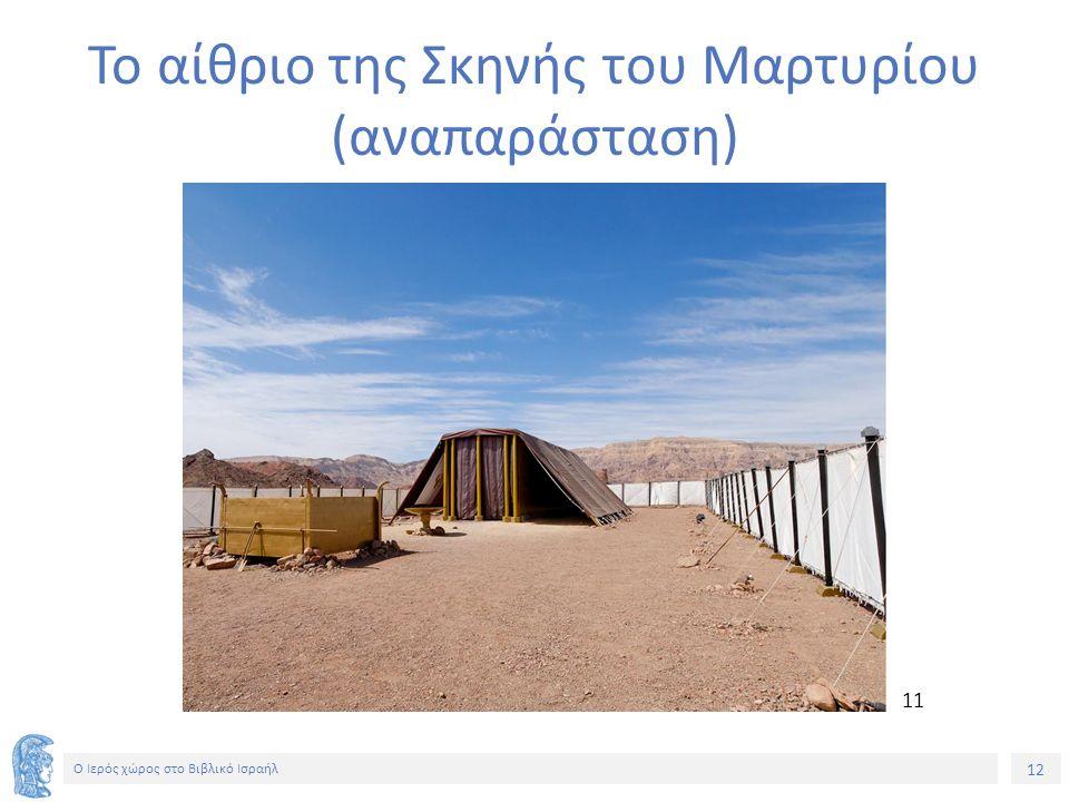 12 Ο Ιερός χώρος στο Βιβλικό Ισραήλ Το αίθριο της Σκηνής του Μαρτυρίου (αναπαράσταση) 11
