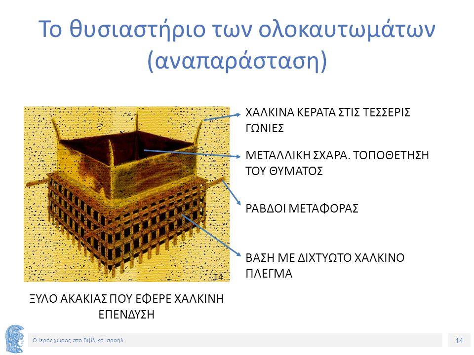 14 Ο Ιερός χώρος στο Βιβλικό Ισραήλ Το θυσιαστήριο των ολοκαυτωμάτων (αναπαράσταση) ΧΑΛΚΙΝΑ ΚΕΡΑΤΑ ΣΤΙΣ ΤΕΣΣΕΡΙΣ ΓΩΝΙΕΣ ΜΕΤΑΛΛΙΚΗ ΣΧΑΡΑ.