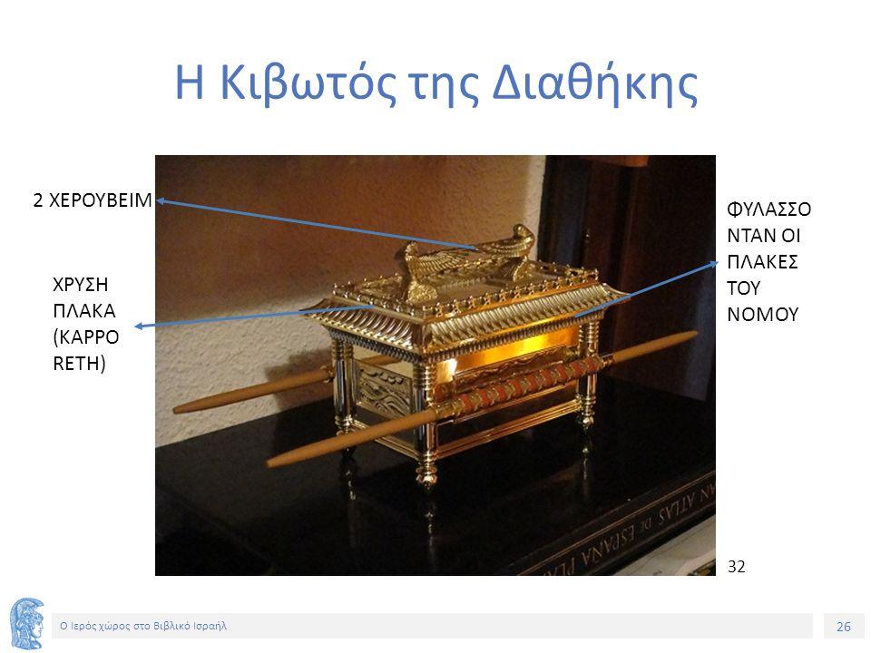26 Ο Ιερός χώρος στο Βιβλικό Ισραήλ Η Κιβωτός της Διαθήκης ΧΡΥΣΗ ΠΛΑΚΑ (KAPPO RETH) ΦΥΛΑΣΣΟ ΝΤΑΝ ΟΙ ΠΛΑΚΕΣ ΤΟΥ ΝΟΜΟΥ 2 ΧΕΡΟΥΒΕΙΜ 32