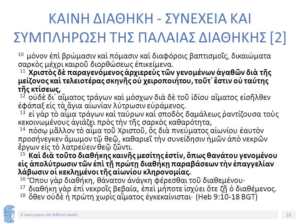 33 Ο Ιερός χώρος στο Βιβλικό Ισραήλ ΚΑΙΝΗ ΔΙΑΘΗΚΗ - ΣΥΝΕΧΕΙΑ ΚΑΙ ΣΥΜΠΛΗΡΩΣΗ ΤΗΣ ΠΑΛΑΙΑΣ ΔΙΑΘΗΚΗΣ [2] 10 μόνον ἐπὶ βρώμασιν καὶ πόμασιν καὶ διαφόροις βαπτισμοῖς, δικαιώματα σαρκὸς μέχρι καιροῦ διορθώσεως ἐπικείμενα.