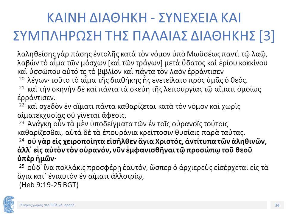 34 Ο Ιερός χώρος στο Βιβλικό Ισραήλ ΚΑΙΝΗ ΔΙΑΘΗΚΗ - ΣΥΝΕΧΕΙΑ ΚΑΙ ΣΥΜΠΛΗΡΩΣΗ ΤΗΣ ΠΑΛΑΙΑΣ ΔΙΑΘΗΚΗΣ [3] λαληθείσης γὰρ πάσης ἐντολῆς κατὰ τὸν νόμον ὑπὸ Μωϋσέως παντὶ τῷ λαῷ, λαβὼν τὸ αἷμα τῶν μόσχων [καὶ τῶν τράγων] μετὰ ὕδατος καὶ ἐρίου κοκκίνου καὶ ὑσσώπου αὐτό τε τὸ βιβλίον καὶ πάντα τὸν λαὸν ἐρράντισεν 20 λέγων· τοῦτο τὸ αἷμα τῆς διαθήκης ἧς ἐνετείλατο πρὸς ὑμᾶς ὁ θεός.