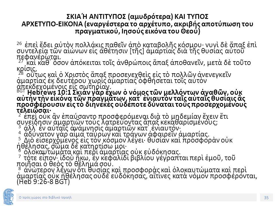 35 Ο Ιερός χώρος στο Βιβλικό Ισραήλ ΣΚΙΑ Ή ΑΝΤΙΤΥΠΟΣ (αμυδρότερα) ΚΑΙ ΤΥΠΟΣ ΑΡΧΕΤΥΠΟ-ΕΙΚΟΝΑ (εναργέστερα το αρχέτυπο, ακριβής αποτύπωση του πραγματικού, Ιησούς εικόνα του Θεού) 26 ἐπεὶ ἔδει αὐτὸν πολλάκις παθεῖν ἀπὸ καταβολῆς κόσμου· νυνὶ δὲ ἅπαξ ἐπὶ συντελείᾳ τῶν αἰώνων εἰς ἀθέτησιν [τῆς] ἁμαρτίας διὰ τῆς θυσίας αὐτοῦ πεφανέρωται.