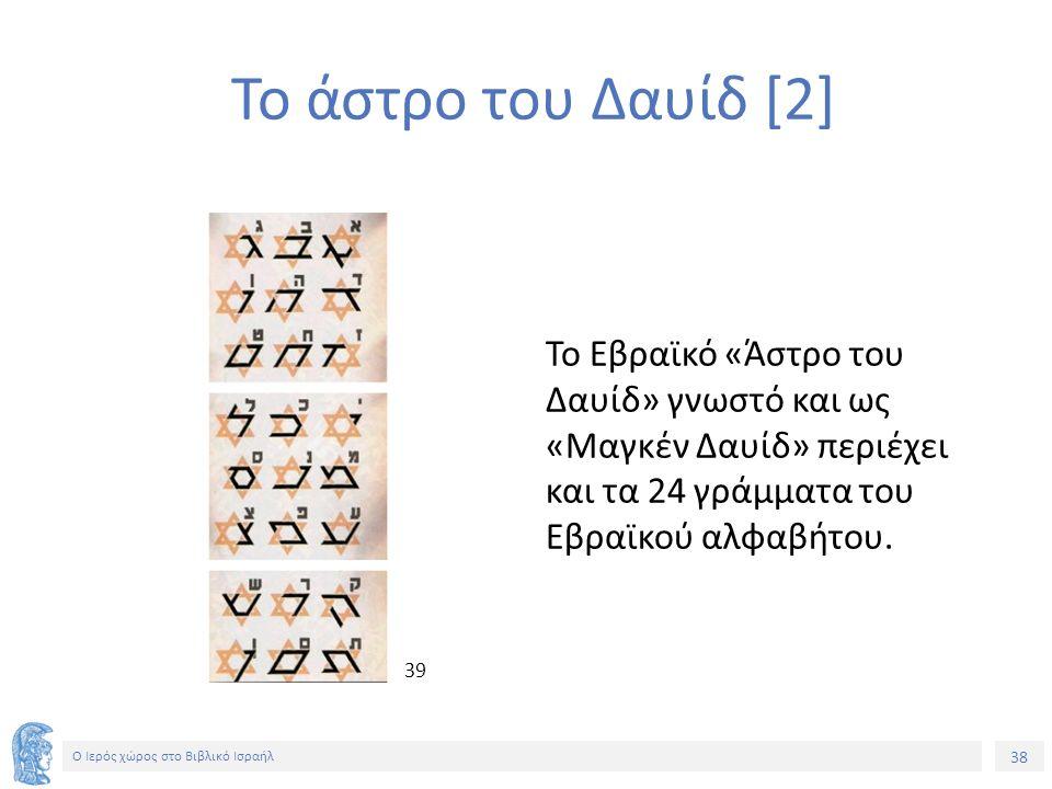 Ο Ιερός χώρος στο Βιβλικό Ισραήλ Το άστρο του Δαυίδ [2] Το Εβραϊκό «Άστρο του Δαυίδ» γνωστό και ως «Μαγκέν Δαυίδ» περιέχει και τα 24 γράμματα του Εβραϊκού αλφαβήτου.