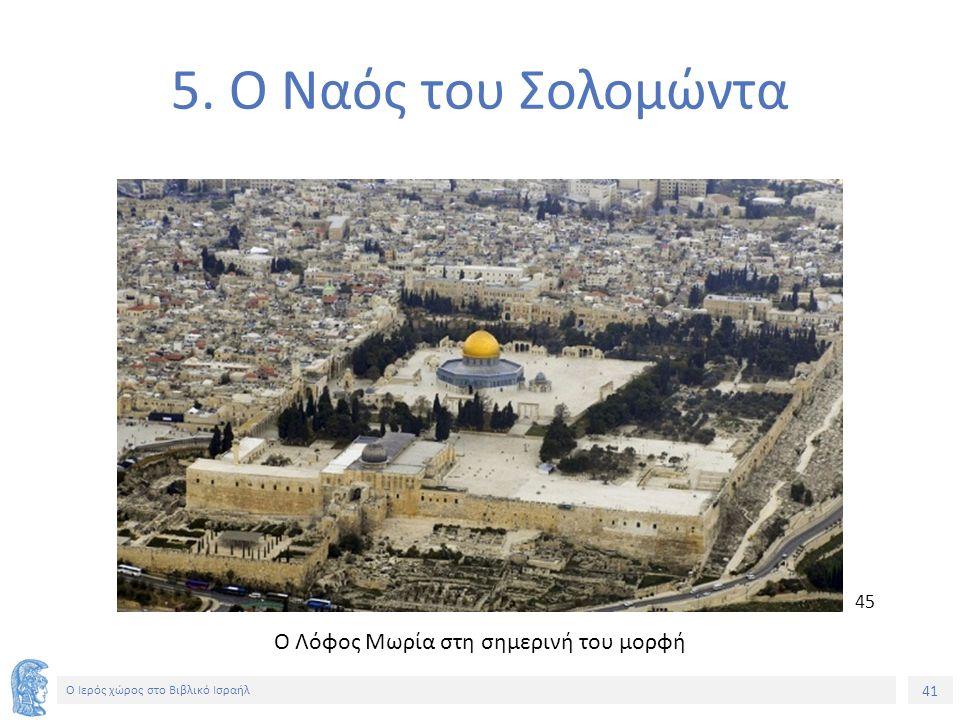 41 Ο Ιερός χώρος στο Βιβλικό Ισραήλ 5. Ο Ναός του Σολομώντα Ο Λόφος Μωρία στη σημερινή του μορφή 45