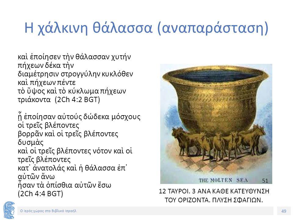 49 Ο Ιερός χώρος στο Βιβλικό Ισραήλ Η χάλκινη θάλασσα (αναπαράσταση) καὶ ἐποίησεν τὴν θάλασσαν χυτήν πήχεων δέκα τὴν διαμέτρησιν στρογγύλην κυκλόθεν καὶ πήχεων πέντε τὸ ὕψος καὶ τὸ κύκλωμα πήχεων τριάκοντα (2Ch 4:2 BGT) ᾗ ἐποίησαν αὐτούς δώδεκα μόσχους οἱ τρεῖς βλέποντες βορρᾶν καὶ οἱ τρεῖς βλέποντες δυσμὰς καὶ οἱ τρεῖς βλέποντες νότον καὶ οἱ τρεῖς βλέποντες κατ᾽ ἀνατολάς καὶ ἡ θάλασσα ἐπ᾽ αὐτῶν ἄνω ἦσαν τὰ ὀπίσθια αὐτῶν ἔσω (2Ch 4:4 BGT) 12 ΤΑΥΡΟΙ.