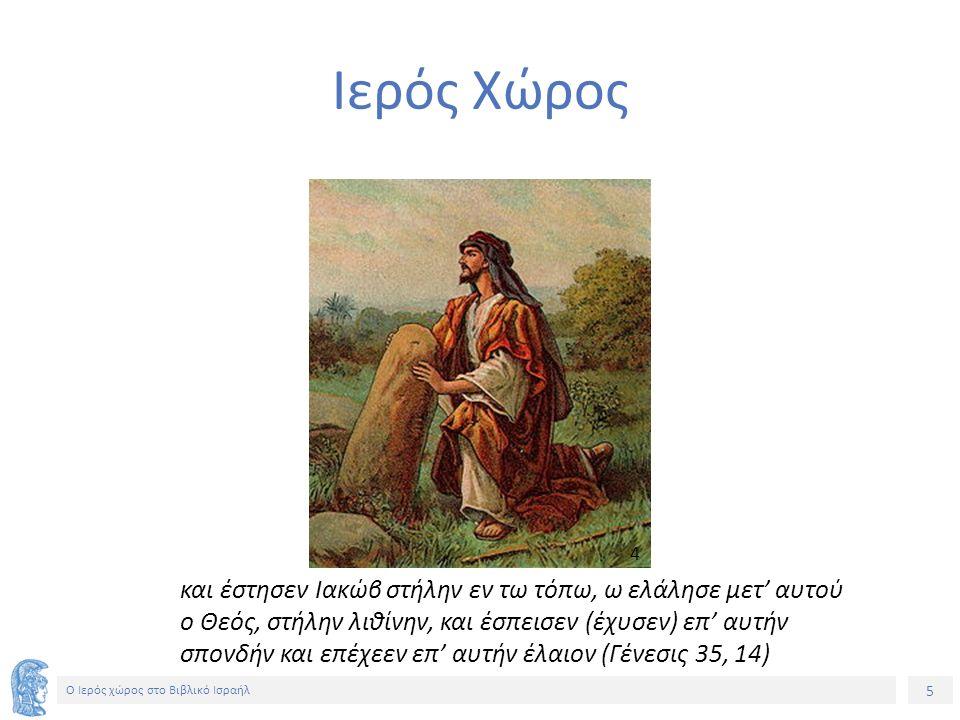 5 Ο Ιερός χώρος στο Βιβλικό Ισραήλ Ιερός Χώρος και έστησεν Ιακώβ στήλην εν τω τόπω, ω ελάλησε μετ' αυτού ο Θεός, στήλην λιθίνην, και έσπεισεν (έχυσεν) επ' αυτήν σπονδήν και επέχεεν επ' αυτήν έλαιον (Γένεσις 35, 14) 4