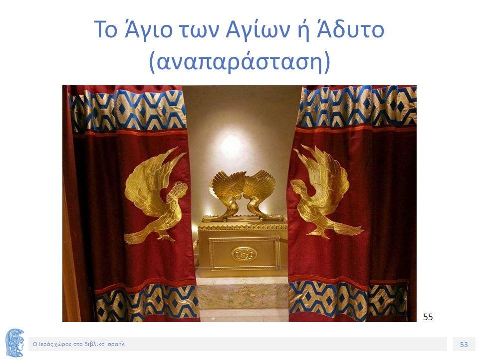 53 Ο Ιερός χώρος στο Βιβλικό Ισραήλ Το Άγιο των Αγίων ή Άδυτο (αναπαράσταση) 55