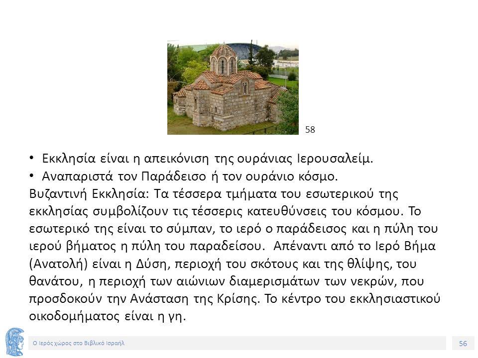 56 Ο Ιερός χώρος στο Βιβλικό Ισραήλ Εκκλησία είναι η απεικόνιση της ουράνιας Ιερουσαλείμ.