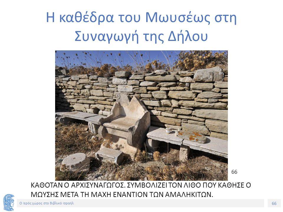 66 Ο Ιερός χώρος στο Βιβλικό Ισραήλ Η καθέδρα του Μωυσέως στη Συναγωγή της Δήλου ΚΑΘΟΤΑΝ Ο ΑΡΧΙΣΥΝΑΓΩΓΟΣ.