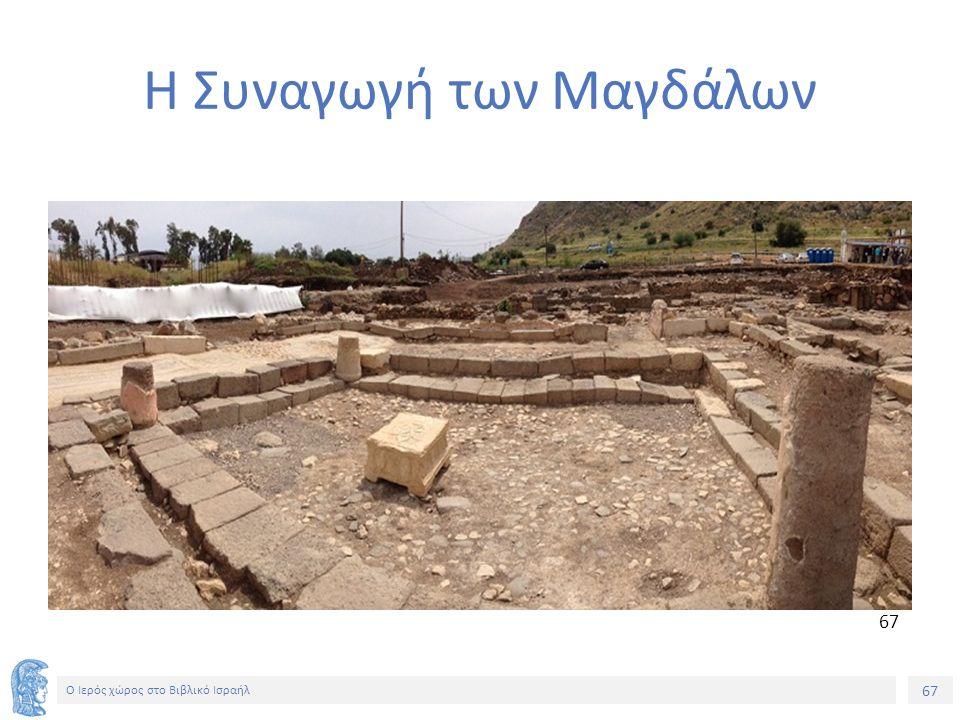 67 Ο Ιερός χώρος στο Βιβλικό Ισραήλ Η Συναγωγή των Μαγδάλων 67