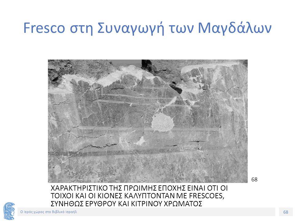 68 Ο Ιερός χώρος στο Βιβλικό Ισραήλ Fresco στη Συναγωγή των Μαγδάλων ΧΑΡΑΚΤΗΡΙΣΤΙΚΟ ΤΗΣ ΠΡΩΙΜΗΣ ΕΠΟΧΗΣ ΕΙΝΑΙ ΟΤΙ ΟΙ ΤΟΙΧΟΙ ΚΑΙ ΟΙ ΚΙΟΝΕΣ ΚΑΛΥΠΤΟΝΤΑΝ ΜΕ FRESCOES, ΣΥΝΗΘΩΣ ΕΡΥΘΡΟΥ ΚΑΙ ΚΙΤΡΙΝΟΥ ΧΡΩΜΑΤΟΣ 68