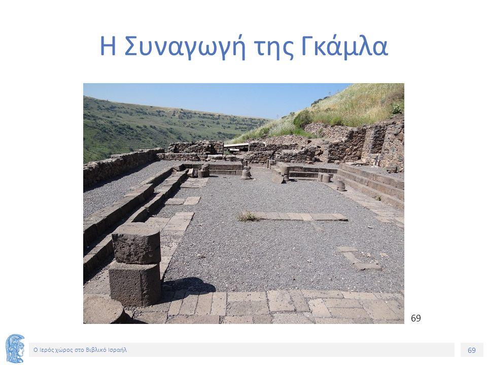 69 Ο Ιερός χώρος στο Βιβλικό Ισραήλ Η Συναγωγή της Γκάμλα 69