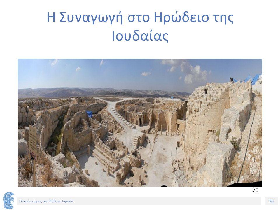 70 Ο Ιερός χώρος στο Βιβλικό Ισραήλ Η Συναγωγή στο Ηρώδειο της Ιουδαίας 70