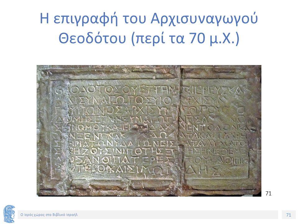 71 Ο Ιερός χώρος στο Βιβλικό Ισραήλ Η επιγραφή του Αρχισυναγωγού Θεοδότου (περί τα 70 μ.Χ.) 71