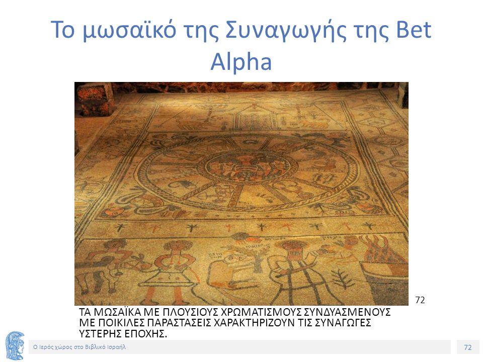 72 Ο Ιερός χώρος στο Βιβλικό Ισραήλ Το μωσαϊκό της Συναγωγής της Bet Alpha ΤΑ ΜΩΣΑΪKA ME ΠΛΟΥΣΙΟΥΣ ΧΡΩΜΑΤΙΣΜΟΥΣ ΣΥΝΔΥΑΣΜΕΝΟΥΣ ΜΕ ΠΟΙΚΙΛΕΣ ΠΑΡΑΣΤΑΣΕΙΣ ΧΑΡΑΚΤΗΡΙΖΟΥΝ ΤΙΣ ΣΥΝΑΓΩΓΕΣ ΥΣΤΕΡΗΣ ΕΠΟΧΗΣ.