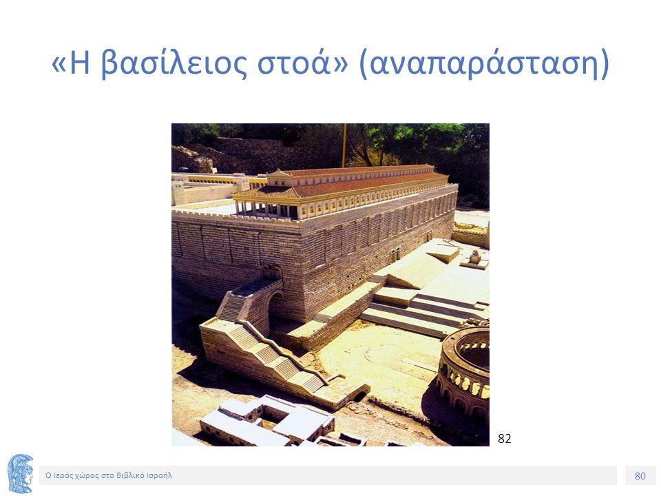 80 Ο Ιερός χώρος στο Βιβλικό Ισραήλ «Η βασίλειος στοά» (αναπαράσταση) 82